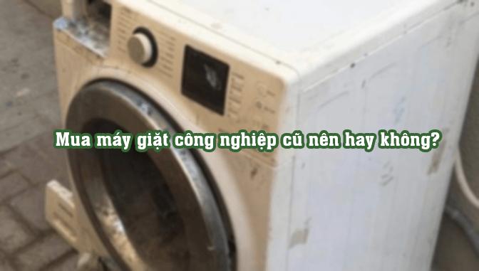 Mua máy giặt công nghiệp cũ nên hay không?